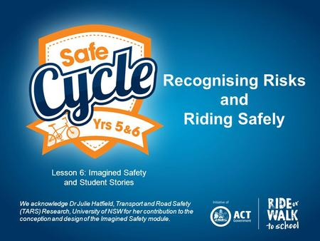 Recognising Risks and Riding Safely We acknowledge Dr Julie Hatfield, Transport and Road Safety (TARS) Research, University of NSW for her contribution.