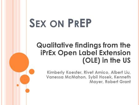 S EX ON P R EP Qualitative findings from the iPrEx Open Label Extension (OLE) in the US Kimberly Koester, Rivet Amico, Albert Liu, Vanessa McMahon, Sybil.