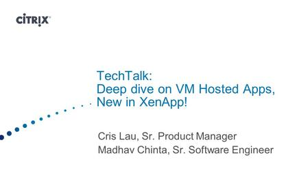 TechTalk: Deep dive on VM Hosted Apps, New in XenApp!
