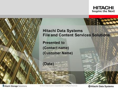 © Hitachi Data Systems Corporation 2011. All Rights Reserved. Hitachi Data Systems File and Content Services Solutions Presented to (Contact name) (Customer.
