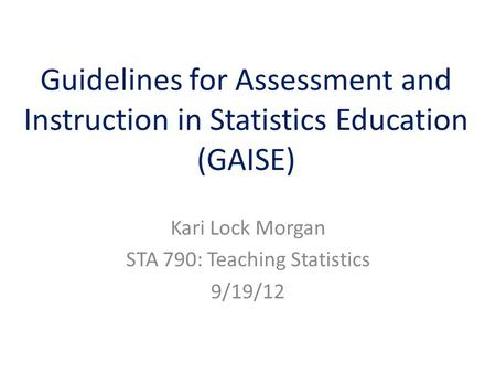 Guidelines for Assessment and Instruction in Statistics Education (GAISE) Kari Lock Morgan STA 790: Teaching Statistics 9/19/12.