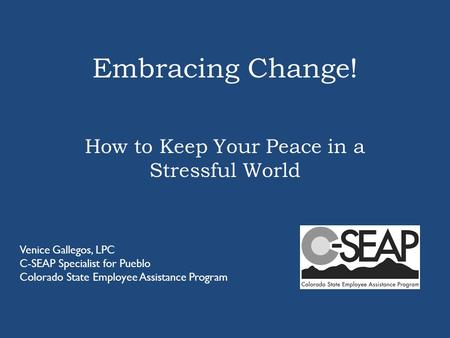 Embracing Change! How to Keep Your Peace in a Stressful World Venice Gallegos, LPC C-SEAP Specialist for Pueblo Colorado State Employee Assistance Program.