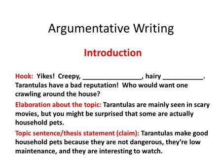 Argumentative Writing Introduction Hook: Yikes! Creepy, ________________, hairy ___________. Tarantulas have a bad reputation! Who would want one crawling.