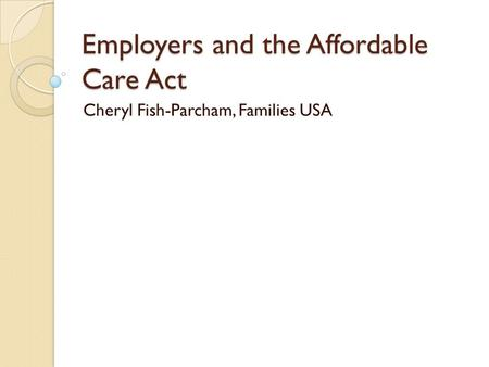 Employers and the Affordable Care Act Cheryl Fish-Parcham, Families USA.