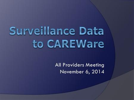 All Providers Meeting November 6, 2014.  Import Limited Surveillance Data into CAREWare for Clients Who Give Consent  HIV diagnosis date  AIDS diagnosis.