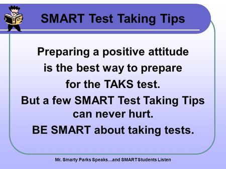Mr. Smarty Parks Speaks…and SMART Students Listen SMART Test Taking Tips Preparing a positive attitude is the best way to prepare for the TAKS test. But.
