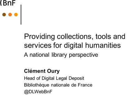 Providing collections, tools and services for digital humanities A national library perspective Clément Oury Head of Digital Legal Deposit Bibliothèque.