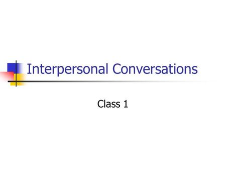 Interpersonal Conversations Class 1. Administrative Give quiz Return previous quiz at the end of class Any questions about assignments, where we are,