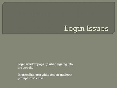 Login window pops up when signing into the website Internet Explorer white screen and login prompt won't close.