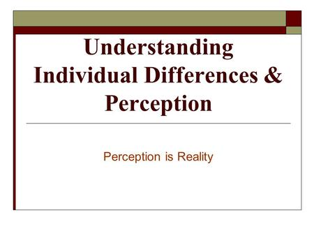 Understanding Individual Differences & Perception Perception is Reality.
