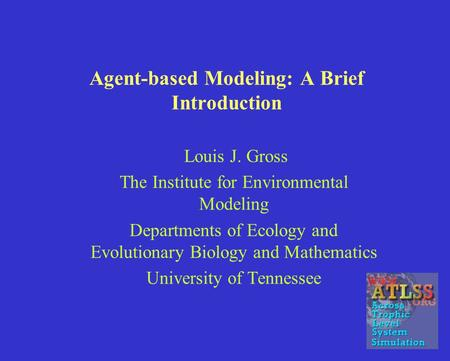 Agent-based Modeling: A Brief Introduction Louis J. Gross The Institute for Environmental Modeling Departments of Ecology and Evolutionary Biology and.