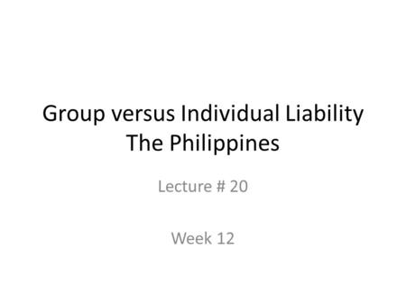 Group versus Individual Liability The Philippines Lecture # 20 Week 12.