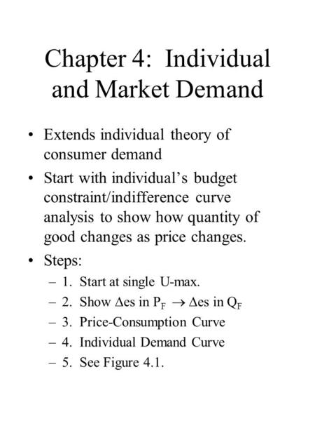 Chapter 4: Individual and Market Demand Extends individual theory of consumer demand Start with individual's budget constraint/indifference curve analysis.