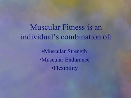 Muscular Fitness is an individual's combination of: Muscular Strength Muscular Endurance Flexibility.