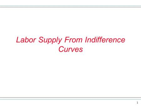 1 Labor Supply From Indifference Curves. 2 Overview In this chapter we want to explore the economic model of labor supply. The model assumes that individuals.