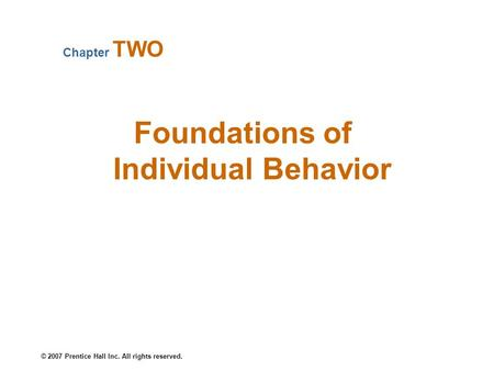 © 2007 Prentice Hall Inc. All rights reserved. Foundations of Individual Behavior Chapter TWO.