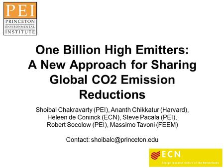 One Billion High Emitters: A New Approach for Sharing Global CO2 Emission Reductions Shoibal Chakravarty (PEI), Ananth Chikkatur (Harvard), Heleen de Coninck.
