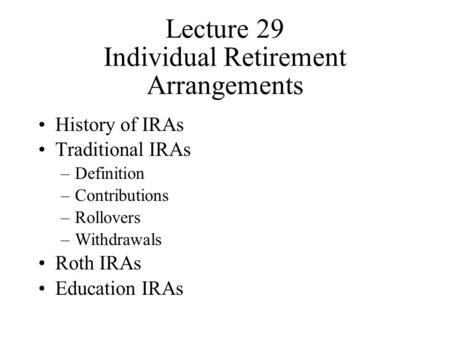 Lecture 29 Individual Retirement Arrangements History of IRAs Traditional IRAs –Definition –Contributions –Rollovers –Withdrawals Roth IRAs Education IRAs.