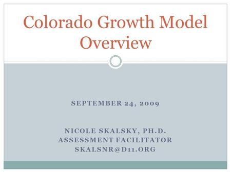 SEPTEMBER 24, 2009 NICOLE SKALSKY, PH.D. ASSESSMENT FACILITATOR Colorado Growth Model Overview.