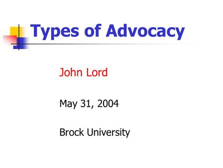 Types of Advocacy John Lord May 31, 2004 Brock University.