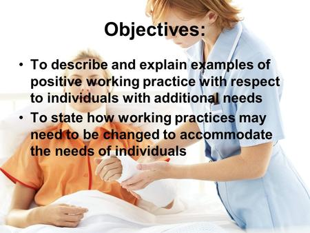 Objectives: To describe and explain examples of positive working practice with respect to individuals with additional needs To state how working practices.