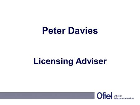 Peter Davies Licensing Adviser. The Ending of the Individual Licensing Regime All individual telecommunications licenses cease on 25 July 2003 Replaced.