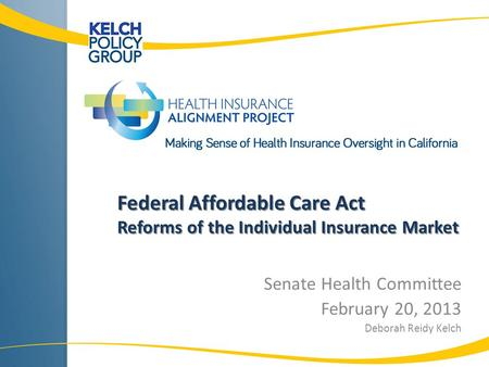 Federal Affordable Care Act Reforms of the Individual Insurance Market Senate Health Committee February 20, 2013 Deborah Reidy Kelch.