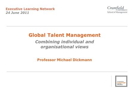 Global Talent Management Combining individual and organisational views Professor Michael Dickmann Executive Learning Network 24 June 2011.