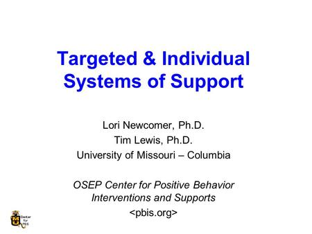 Targeted & Individual Systems of Support Lori Newcomer, Ph.D. Tim Lewis, Ph.D. University of Missouri – Columbia OSEP Center for Positive Behavior Interventions.