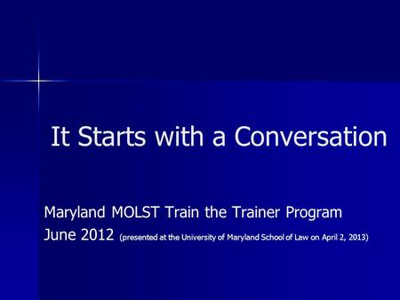 It Starts with a Conversation Maryland MOLST Train the Trainer Program June 2012 (presented at the University of Maryland School of Law on April 2, 2013)