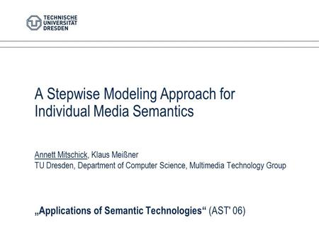 A Stepwise Modeling Approach for Individual Media Semantics Annett Mitschick, Klaus Meißner TU Dresden, Department of Computer Science, Multimedia Technology.