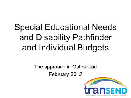 Special Educational Needs and Disability Pathfinder and Individual Budgets The approach in Gateshead February 2012.