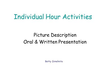 Individual Hour Activities Picture Description Oral & Written Presentation Betty Simelmits.