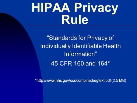 "HIPAA Privacy Rule ""Standards for Privacy of Individually Identifiable Health Information"" 45 CFR 160 and 164* *http://www.hhs.gov/ocr/combinedregtext.pdf."