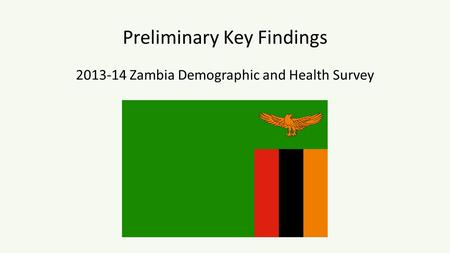 Preliminary Key Findings 2013-14 Zambia Demographic and Health Survey.