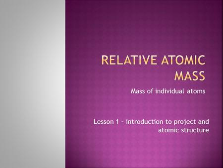 Mass of individual atoms Lesson 1 – introduction to project and atomic structure.