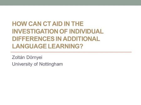 HOW CAN CT AID IN THE INVESTIGATION OF INDIVIDUAL DIFFERENCES IN ADDITIONAL LANGUAGE LEARNING? Zoltán Dörnyei University of Nottingham.
