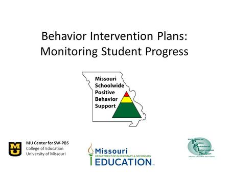 MU Center for SW-PBS College of Education University of Missouri Behavior Intervention Plans: Monitoring Student Progress.