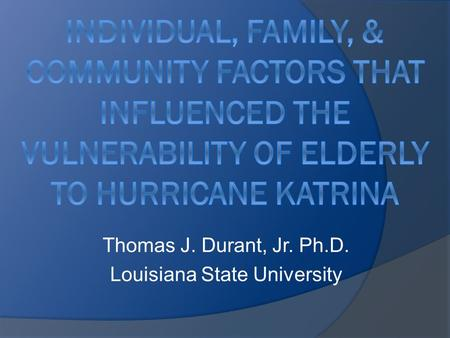 Thomas J. Durant, Jr. Ph.D. Louisiana State University.