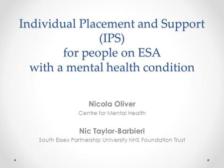 Individual Placement and Support (IPS) for people on ESA with a mental health condition Nicola Oliver Centre for Mental Health Nic Taylor-Barbieri South.