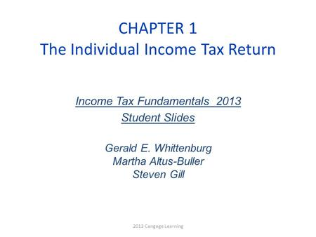 CHAPTER 1 The Individual Income Tax Return 2013 Cengage Learning Income Tax Fundamentals 2013 Student Slides Gerald E. Whittenburg Martha Altus-Buller.