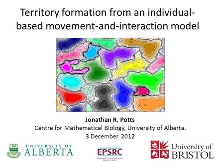 Jonathan R. Potts Centre for Mathematical Biology, University of Alberta. 3 December 2012 Territory formation from an individual- based movement-and-interaction.