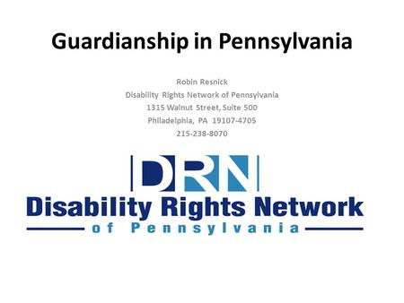 Guardianship in Pennsylvania Robin Resnick Disability Rights Network of Pennsylvania 1315 Walnut Street, Suite 500 Philadelphia, PA 19107-4705 215-238-8070.