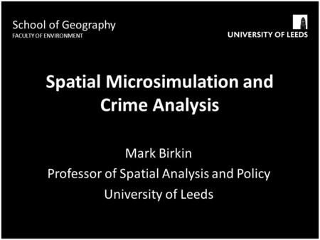 School of Geography FACULTY OF ENVIRONMENT Spatial Microsimulation and Crime Analysis Mark Birkin Professor of Spatial Analysis and Policy University of.
