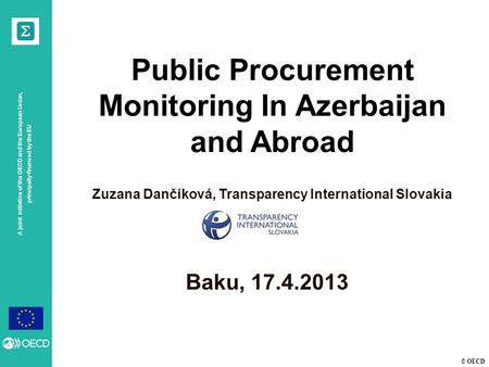 © OECD A joint initiative of the OECD and the European Union, principally financed by the EU Baku, 17.4.2013 Public Procurement Monitoring In Azerbaijan.