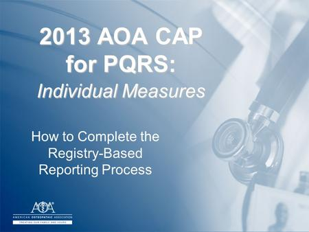 2013 AOA CAP for PQRS: Individual Measures How to Complete the Registry-Based Reporting Process.