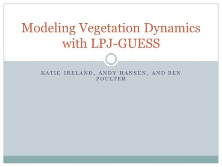 KATIE IRELAND, ANDY HANSEN, AND BEN POULTER Modeling Vegetation Dynamics with LPJ-GUESS.