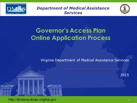 Www.dmas.virginia.gov 1 Department of Medical Assistance Services Governor's Access Plan Online Application Process Virginia Department of Medical Assistance.