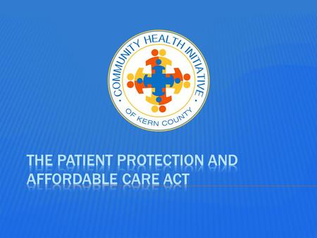 Community Health Initiative of Kern County Health Care Reform OBAMACARE The New Health Law.