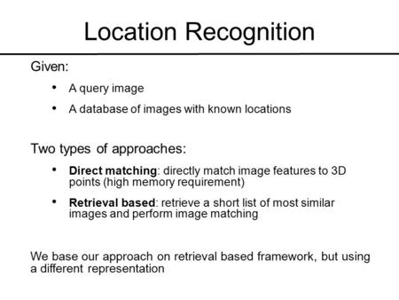 Location Recognition Given: A query image A database of images with known locations Two types of approaches: Direct matching: directly match image features.